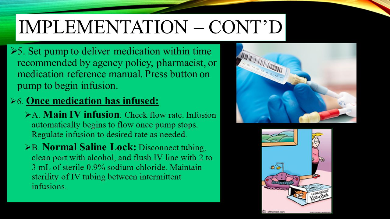IMPLEMENTATION – CONT'D  5. Set pump to deliver medication within time recommended by agency policy, pharmacist, or medication reference manual. Pres