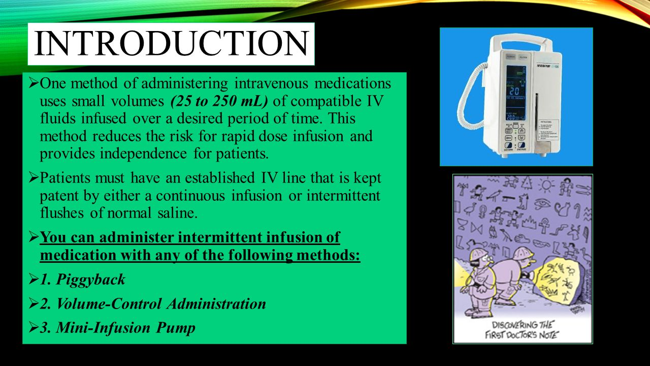 INTRODUCTION – CONT'D  PIGGYBACK:  A piggyback is a small (25 to 250 mL) IV bag or bottle connected to a short tubing line that connects to the upper Y-Port of a primary infusion line or to an intermittent venous access such as a saline lock.