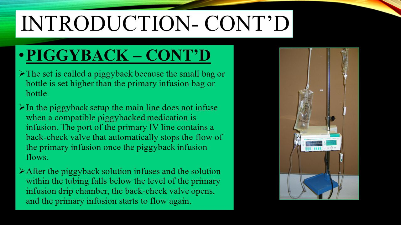 INTRODUCTION- CONT'D PIGGYBACK – CONT'D  The set is called a piggyback because the small bag or bottle is set higher than the primary infusion bag or