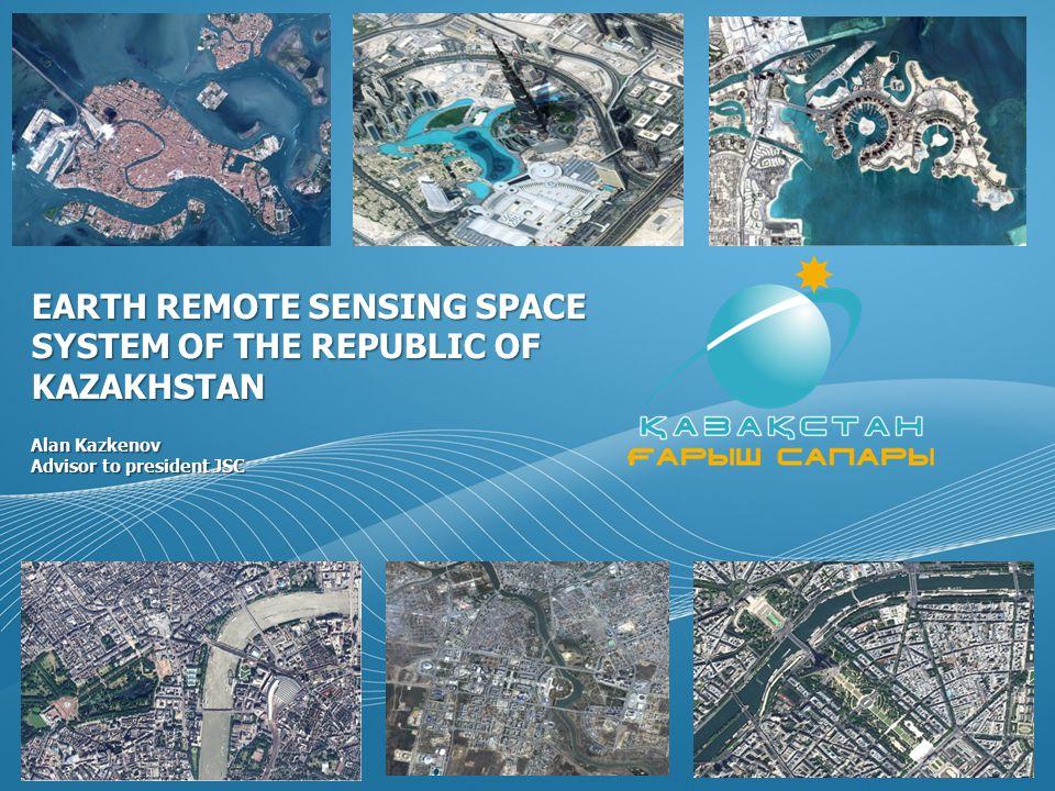 EARTH REMOTE SENSING SPACE SYSTEM OF THE REPUBLIC OF KAZAKHSTAN Alan Kazkenov Advisor to president JSC