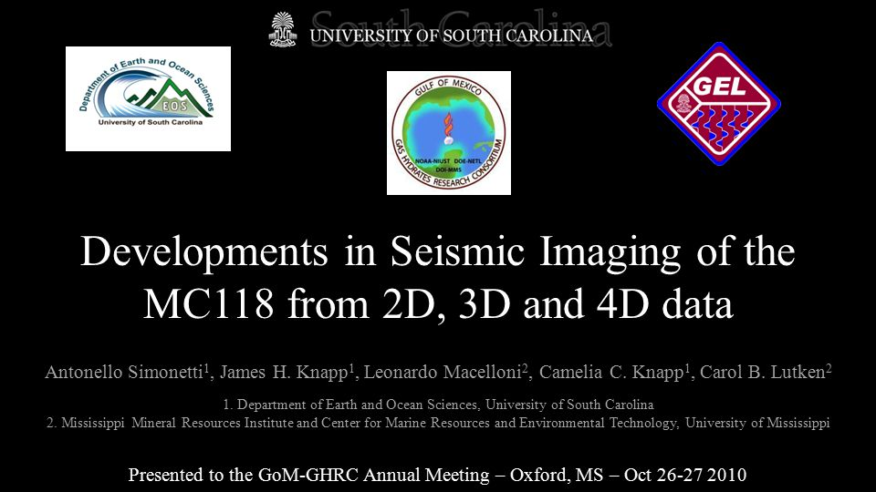 Developments in Seismic Imaging of the MC118 from 2D, 3D and 4D data Presented to the GoM-GHRC Annual Meeting – Oxford, MS – Oct 26-27 2010 Antonello Simonetti 1, James H.