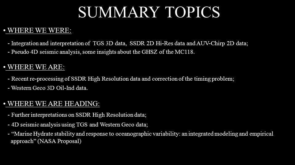 SUMMARY TOPICS WHERE WE WERE: - Integration and interpretation of TGS 3D data, SSDR 2D Hi-Res data and AUV-Chirp 2D data; - Pseudo 4D seismic analysis, some insights about the GHSZ of the MC118.