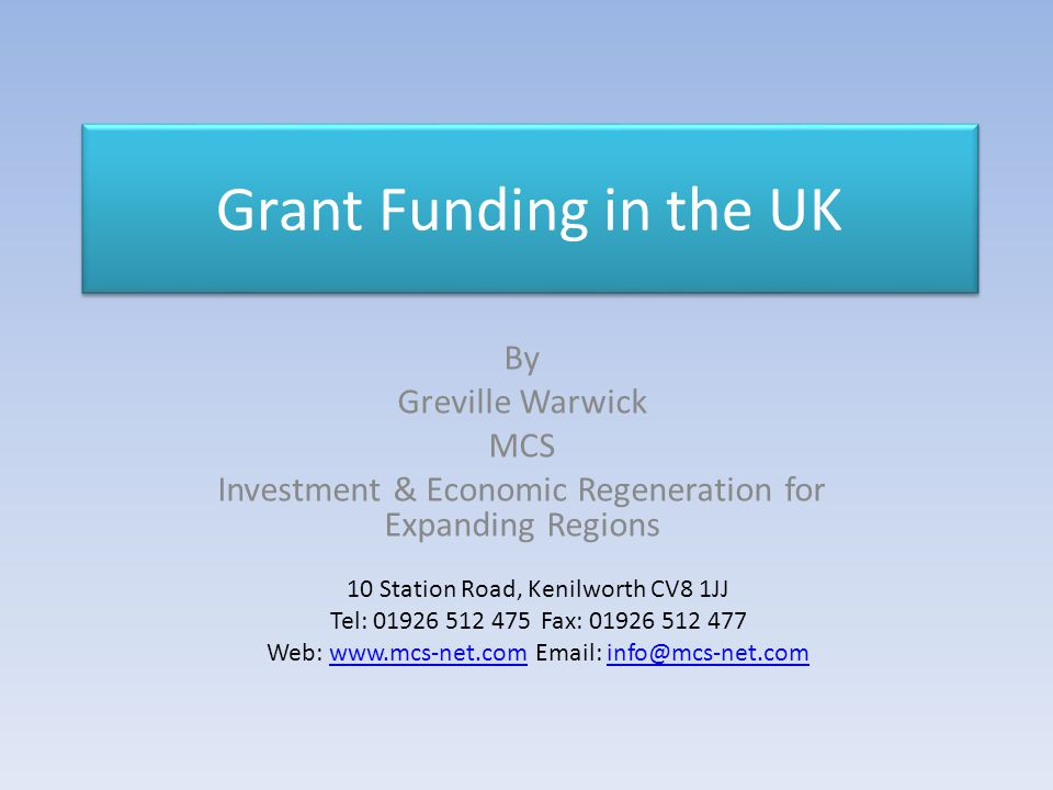 Grant Funding in the UK By Greville Warwick MCS Investment & Economic Regeneration for Expanding Regions 10 Station Road, Kenilworth CV8 1JJ Tel: 01926 512 475Fax: 01926 512 477 Web: www.mcs-net.com Email: info@mcs-net.comwww.mcs-net.cominfo@mcs-net.com