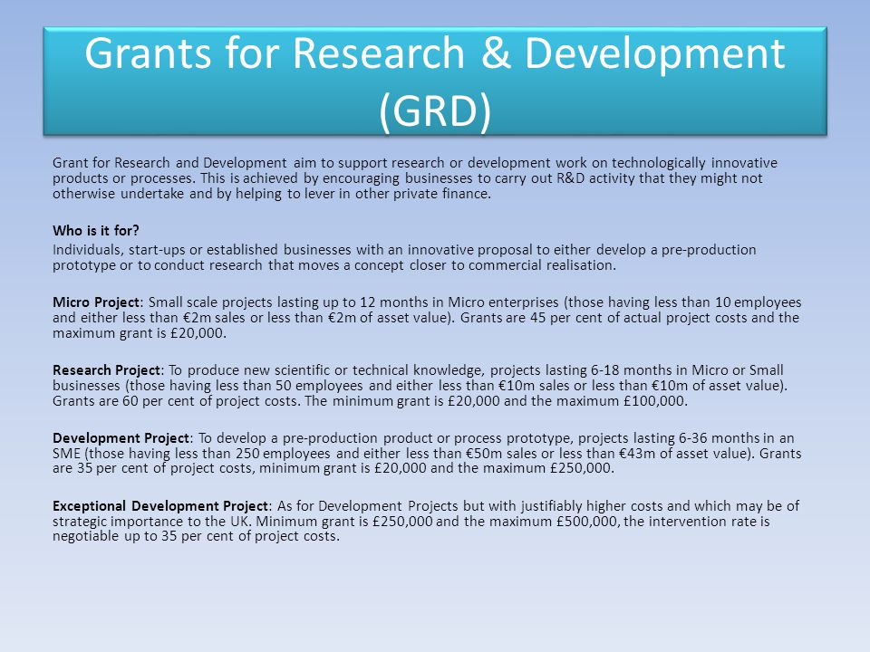 Grants for Research & Development (GRD) Grant for Research and Development aim to support research or development work on technologically innovative products or processes.