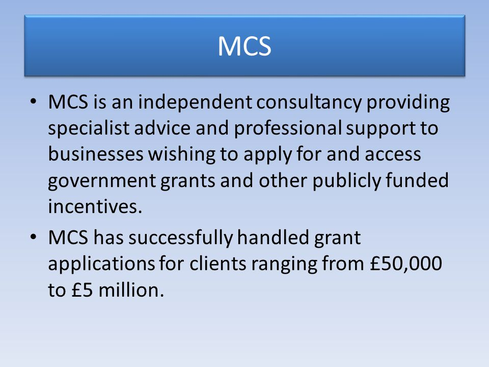 MCS MCS is an independent consultancy providing specialist advice and professional support to businesses wishing to apply for and access government grants and other publicly funded incentives.