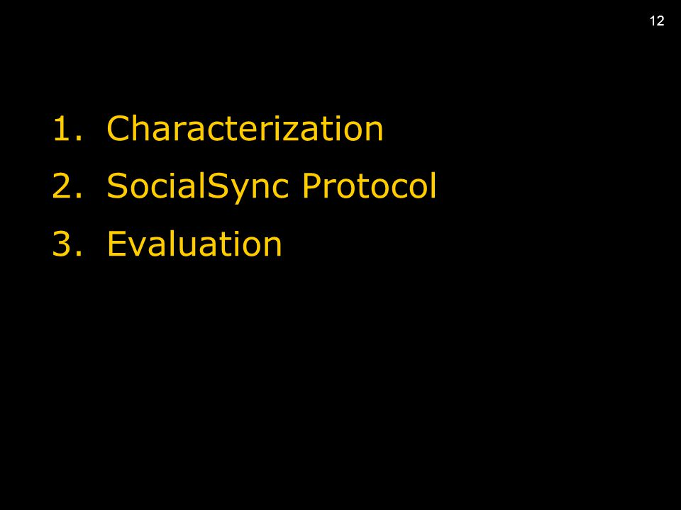 12 1.Characterization 2.SocialSync Protocol 3.Evaluation