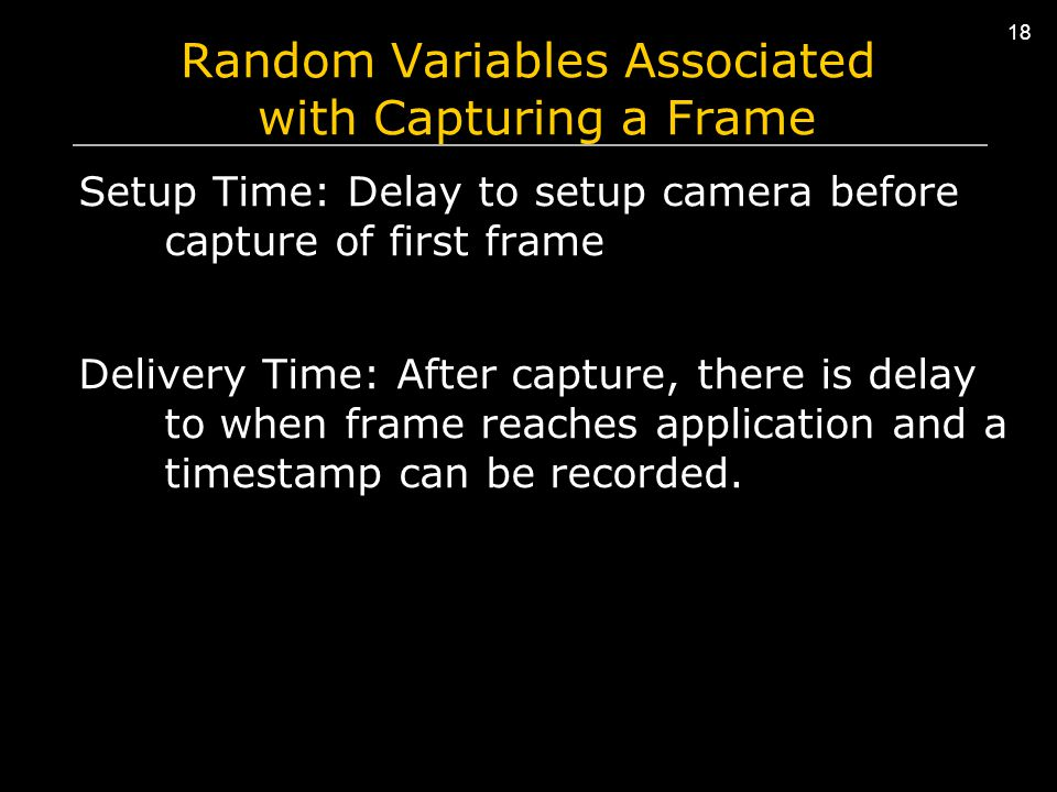 18 Random Variables Associated with Capturing a Frame Setup Time: Delay to setup camera before capture of first frame Delivery Time: After capture, there is delay to when frame reaches application and a timestamp can be recorded.