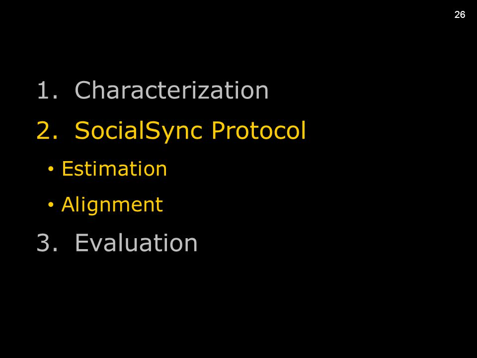 26 1.Characterization 2.SocialSync Protocol Estimation Alignment 3.Evaluation