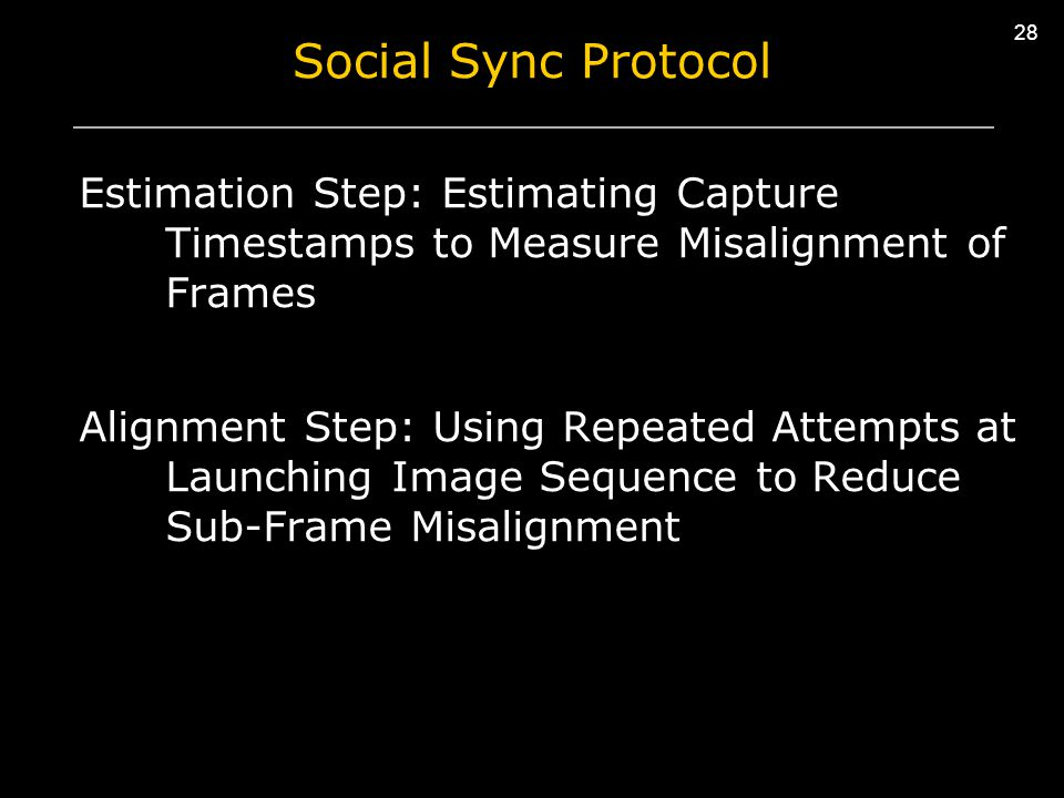 28 Social Sync Protocol Estimation Step: Estimating Capture Timestamps to Measure Misalignment of Frames Alignment Step: Using Repeated Attempts at Launching Image Sequence to Reduce Sub-Frame Misalignment 28