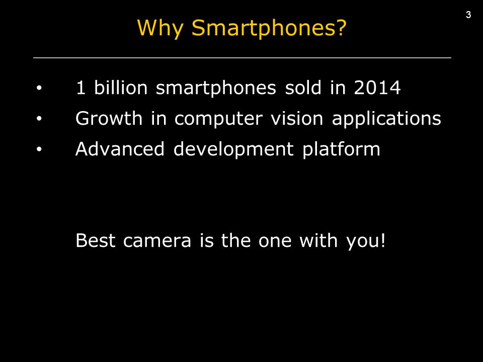 3 Why Smartphones? 1 billion smartphones sold in 2014 Growth in computer vision applications Advanced development platform Best camera is the one with