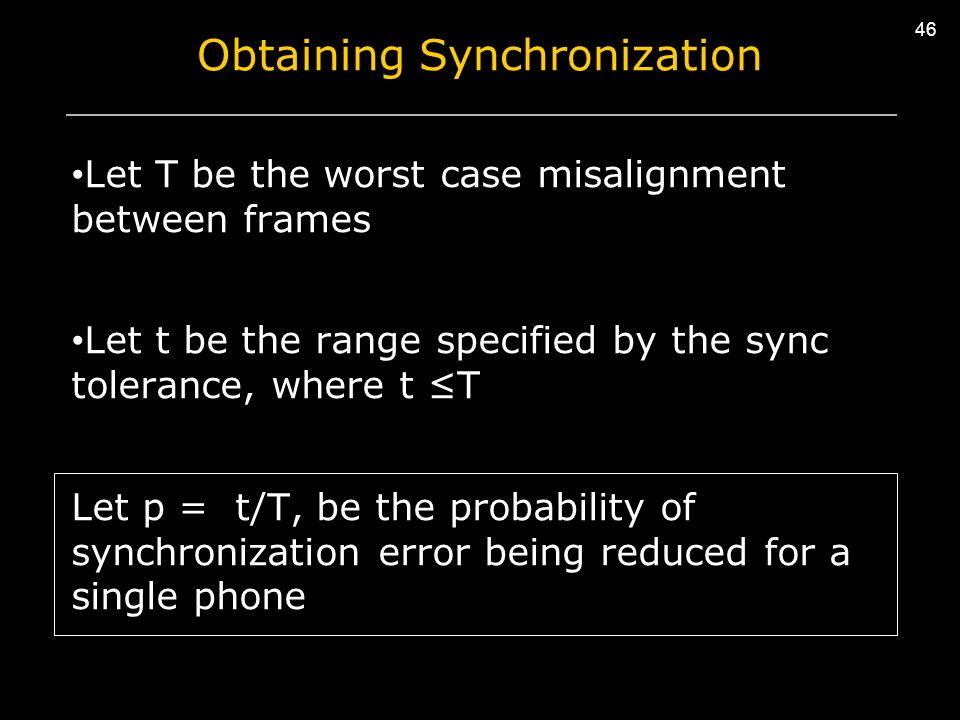 46 Obtaining Synchronization Let T be the worst case misalignment between frames Let t be the range specified by the sync tolerance, where t ≤T Let p = t/T, be the probability of synchronization error being reduced for a single phone 46