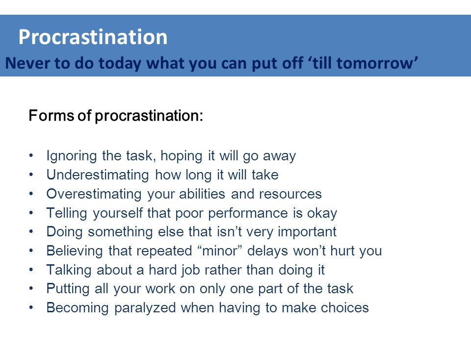 Forms of procrastination: Ignoring the task, hoping it will go away Underestimating how long it will take Overestimating your abilities and resources Telling yourself that poor performance is okay Doing something else that isn't very important Believing that repeated minor delays won't hurt you Talking about a hard job rather than doing it Putting all your work on only one part of the task Becoming paralyzed when having to make choices Procrastination Never to do today what you can put off 'till tomorrow'