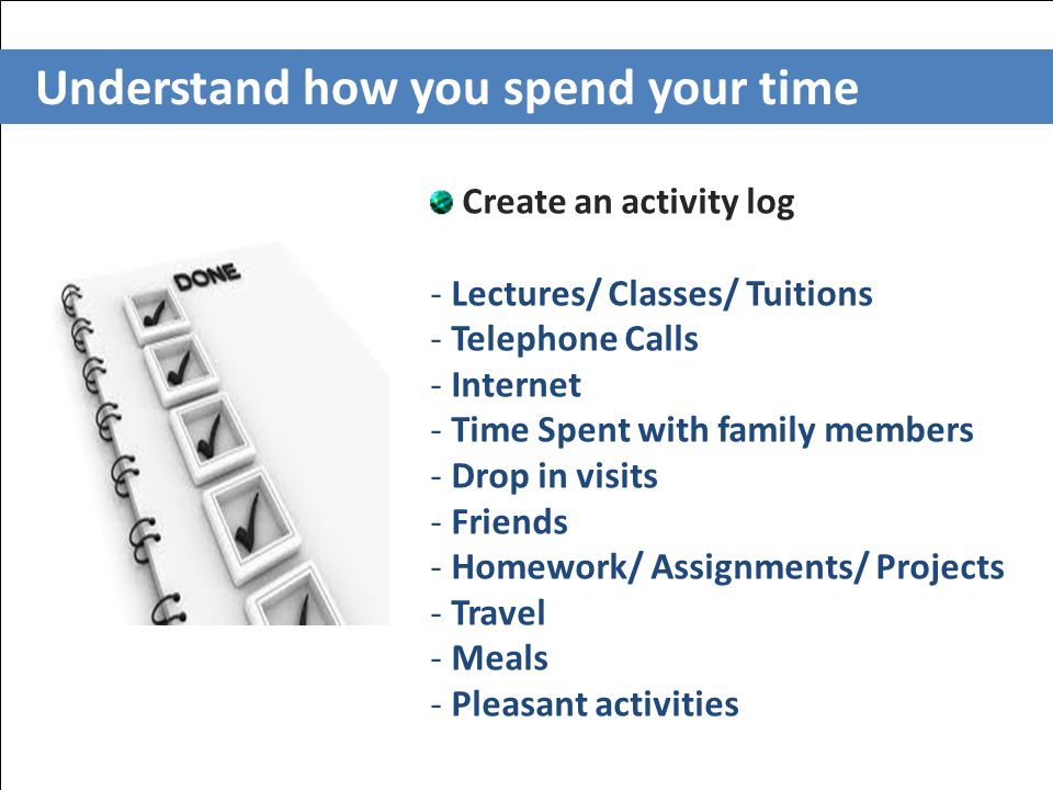 Understand how you spend your time Create an activity log - Lectures/ Classes/ Tuitions - Telephone Calls - Internet - Time Spent with family members - Drop in visits - Friends - Homework/ Assignments/ Projects - Travel - Meals - Pleasant activities
