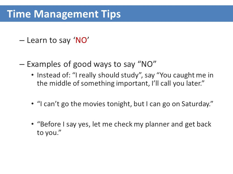 – Learn to say 'NO' – Examples of good ways to say NO Instead of: I really should study , say You caught me in the middle of something important, I'll call you later. I can't go the movies tonight, but I can go on Saturday. Before I say yes, let me check my planner and get back to you. Time Management Tips