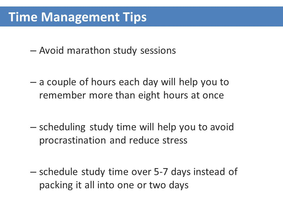 – Avoid marathon study sessions – a couple of hours each day will help you to remember more than eight hours at once – scheduling study time will help you to avoid procrastination and reduce stress – schedule study time over 5-7 days instead of packing it all into one or two days Time Management Tips