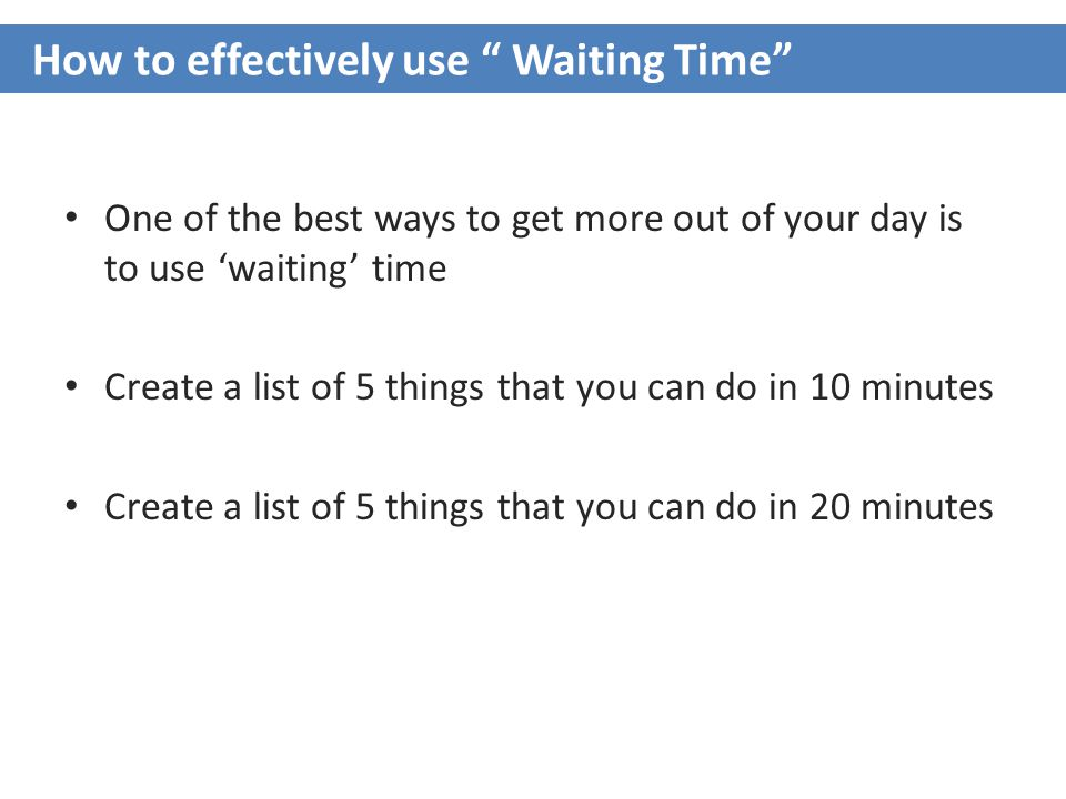 One of the best ways to get more out of your day is to use 'waiting' time Create a list of 5 things that you can do in 10 minutes Create a list of 5 things that you can do in 20 minutes How to effectively use Waiting Time
