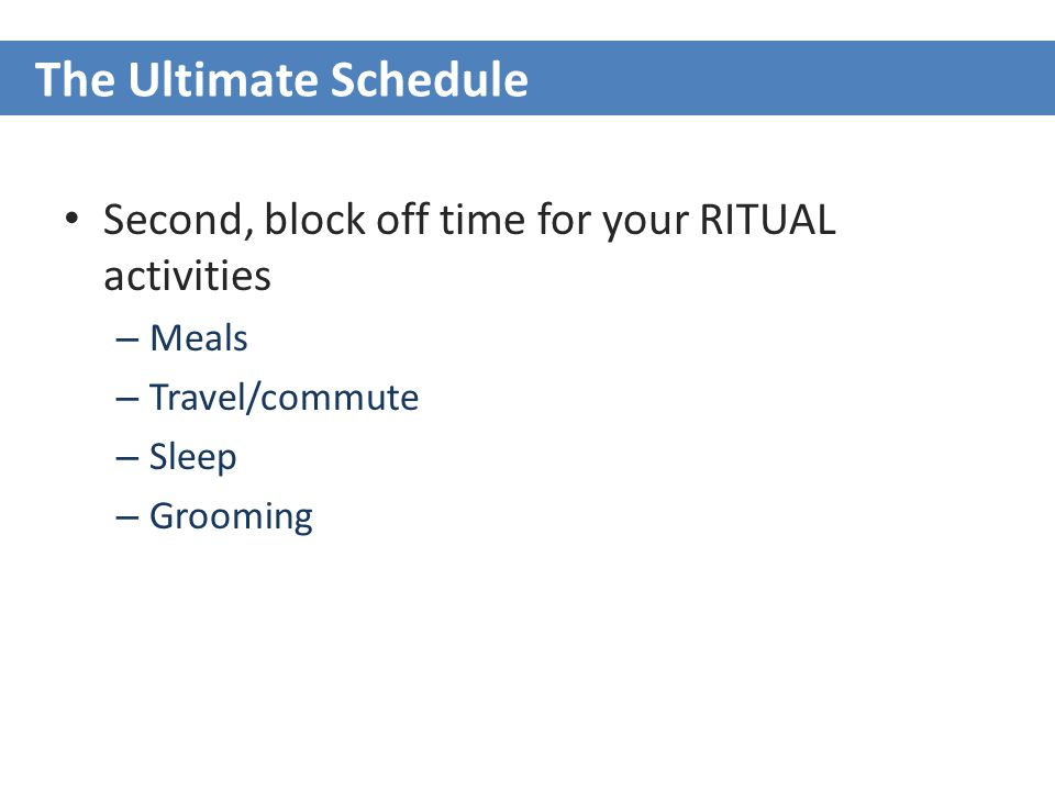 Second, block off time for your RITUAL activities – Meals – Travel/commute – Sleep – Grooming The Ultimate Schedule