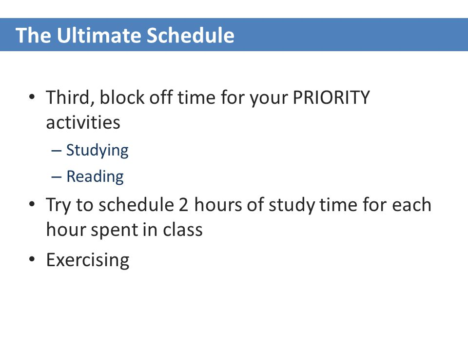 Third, block off time for your PRIORITY activities – Studying – Reading Try to schedule 2 hours of study time for each hour spent in class Exercising The Ultimate Schedule