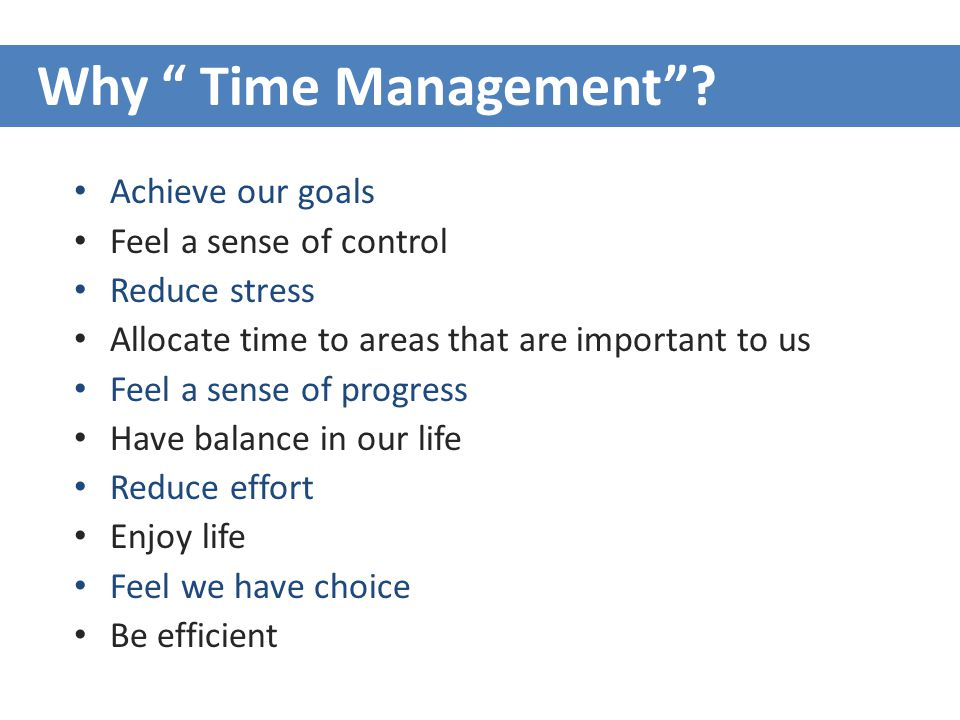 Achieve our goals Feel a sense of control Reduce stress Allocate time to areas that are important to us Feel a sense of progress Have balance in our life Reduce effort Enjoy life Feel we have choice Be efficient Why Time Management