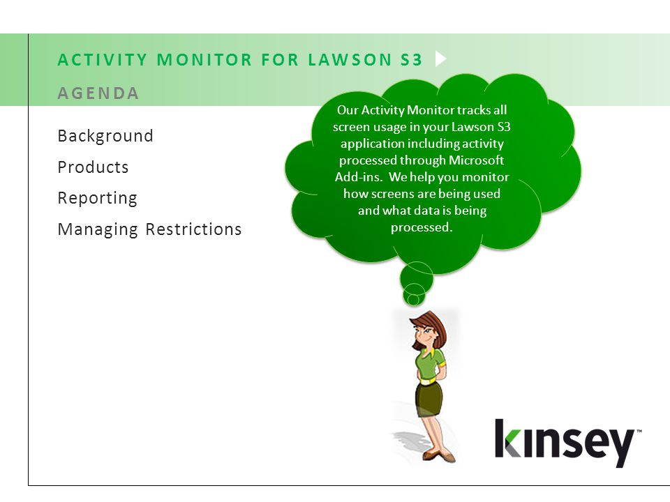 Background Products Reporting Managing Restrictions ACTIVITY MONITOR FOR LAWSON S3 AGENDA Our Activity Monitor tracks all screen usage in your Lawson S3 application including activity processed through Microsoft Add-ins.