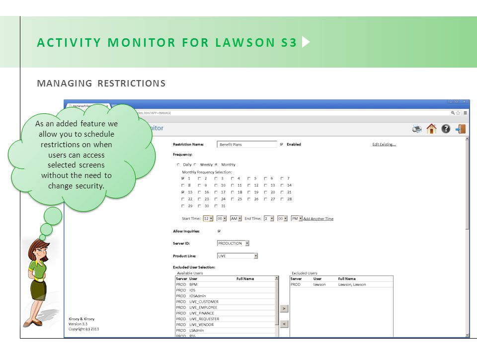 MANAGING RESTRICTIONS ACTIVITY MONITOR FOR LAWSON S3 As an added feature we allow you to schedule restrictions on when users can access selected screens without the need to change security.