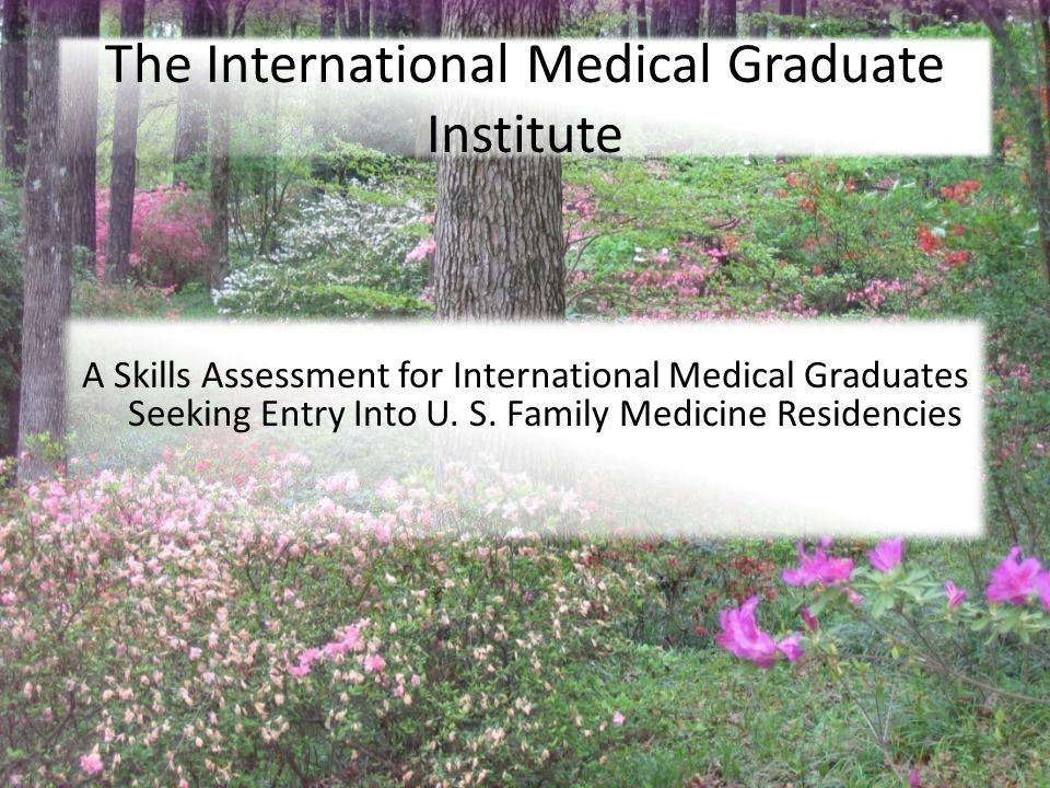 7/27/2010 The International Medical Graduate Institute A Skills Assessment for International Medical Graduates Seeking Entry Into U.