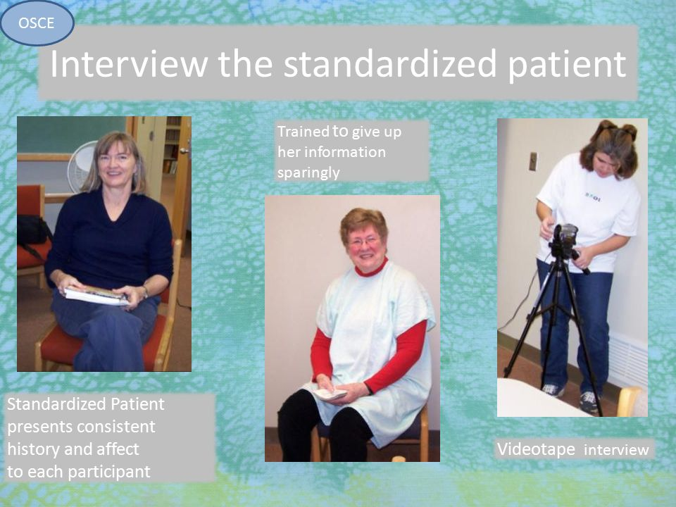 7/27/2010 Interview the standardized patient Standardized Patient presents consistent history and affect to each participant OSCE Trained to give up h