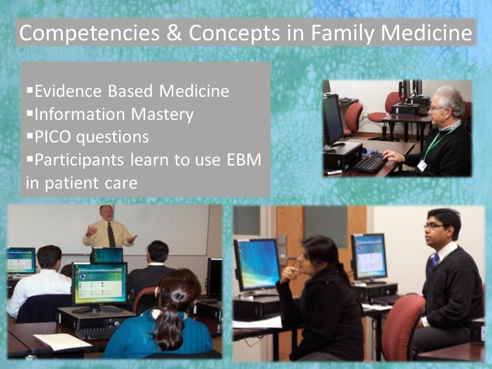 7/27/2010 Competencies & Concepts in Family Medicine  Evidence Based Medicine  Information Mastery  PICO questions  Participants learn to use EBM