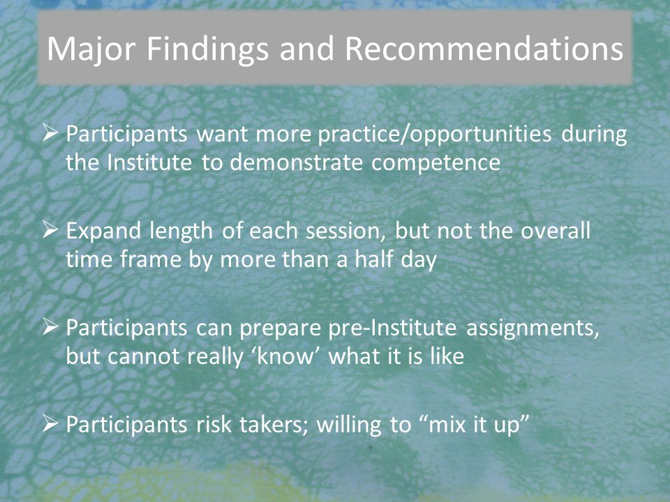 7/27/2010 Major Findings and Recommendations  Participants want more practice/opportunities during the Institute to demonstrate competence  Expand l