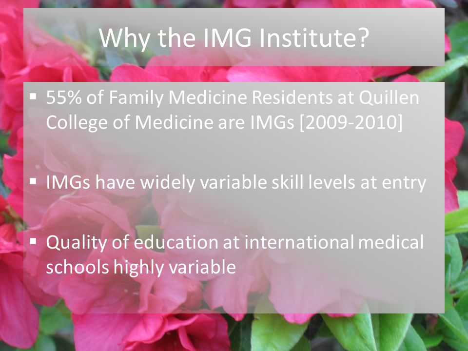 7/27/2010 Why the IMG Institute?  55% of Family Medicine Residents at Quillen College of Medicine are IMGs [2009-2010]  IMGs have widely variable sk