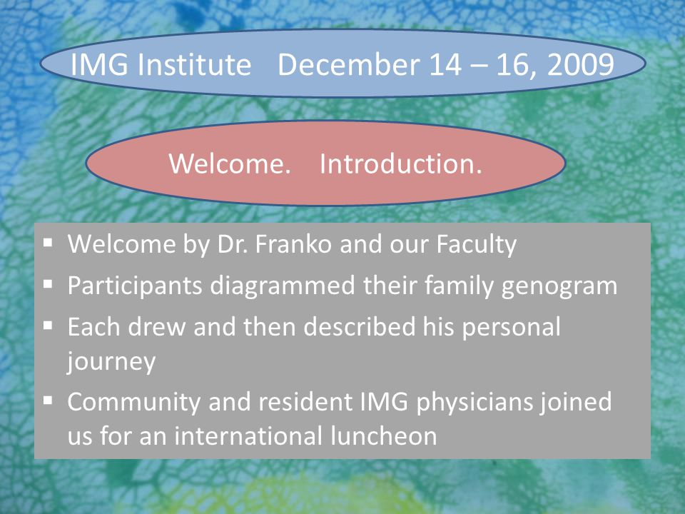 7/27/2010 Welcome. Introduction. IMG Institute December 14 – 16, 2009  Welcome by Dr. Franko and our Faculty  Participants diagrammed their family g