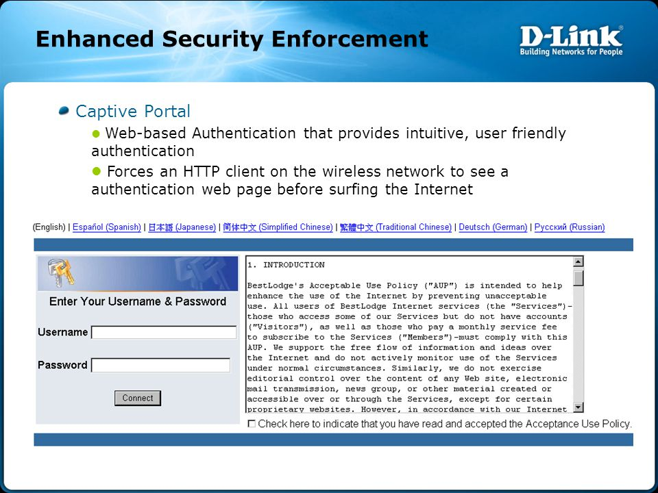 Enhanced Security Enforcement Captive Portal Web-based Authentication that provides intuitive, user friendly authentication Forces an HTTP client on the wireless network to see a authentication web page before surfing the Internet