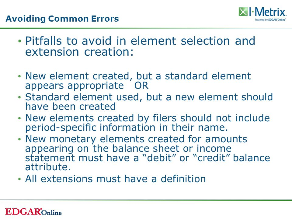 Pitfalls to avoid in element selection and extension creation: New element created, but a standard element appears appropriate OR Standard element used, but a new element should have been created New elements created by filers should not include period-specific information in their name.
