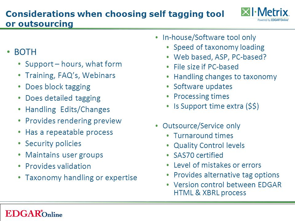 Considerations when choosing self tagging tool or outsourcing BOTH Support – hours, what form Training, FAQ's, Webinars Does block tagging Does detailed tagging Handling Edits/Changes Provides rendering preview Has a repeatable process Security policies Maintains user groups Provides validation Taxonomy handling or expertise In-house/Software tool only Speed of taxonomy loading Web based, ASP, PC-based.