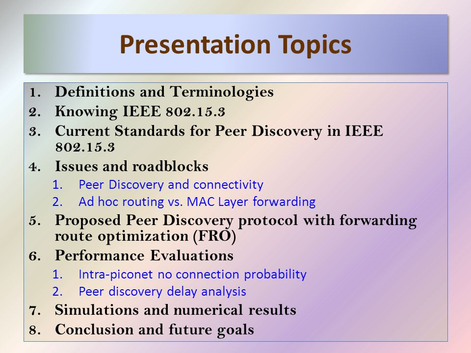 Presentation Topics 1.Definitions and Terminologies 2.Knowing IEEE 802.15.3 3.Current Standards for Peer Discovery in IEEE 802.15.3 4.Issues and roadblocks 1.Peer Discovery and connectivity 2.Ad hoc routing vs.