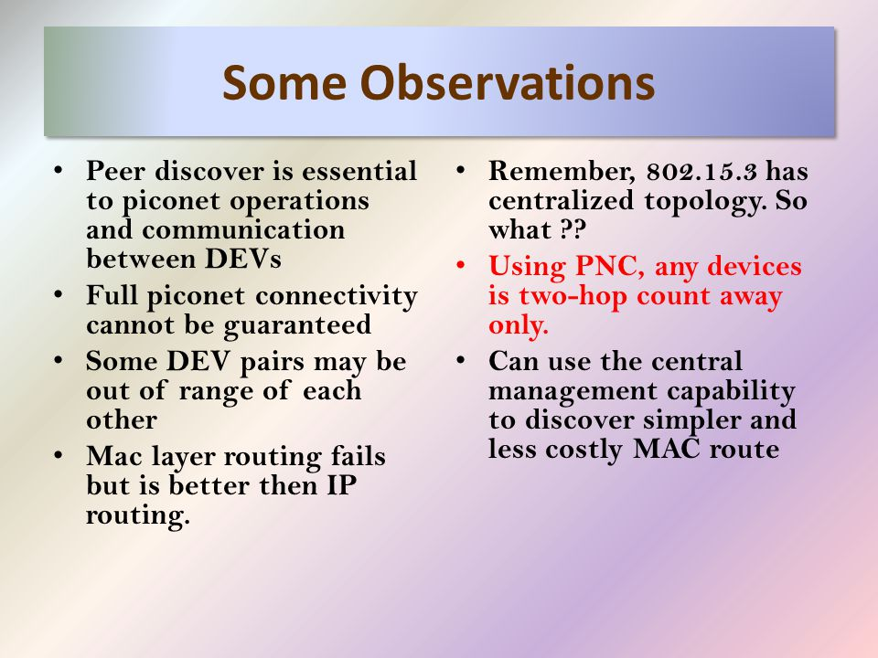 Some Observations Peer discover is essential to piconet operations and communication between DEVs Full piconet connectivity cannot be guaranteed Some DEV pairs may be out of range of each other Mac layer routing fails but is better then IP routing.