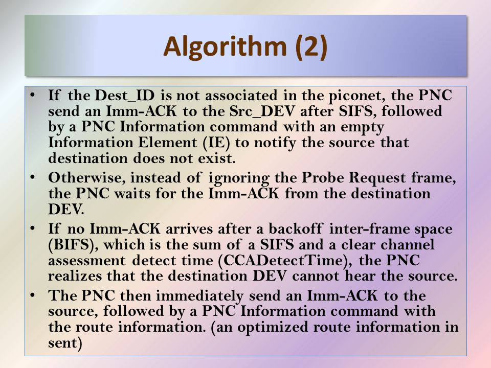 Algorithm (2) If the Dest_ID is not associated in the piconet, the PNC send an Imm-ACK to the Src_DEV after SIFS, followed by a PNC Information command with an empty Information Element (IE) to notify the source that destination does not exist.