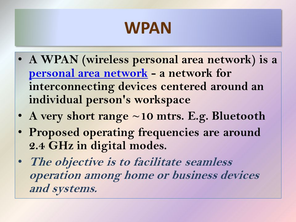 WPAN A WPAN (wireless personal area network) is a personal area network - a network for interconnecting devices centered around an individual person s workspace personal area network A very short range ~10 mtrs.