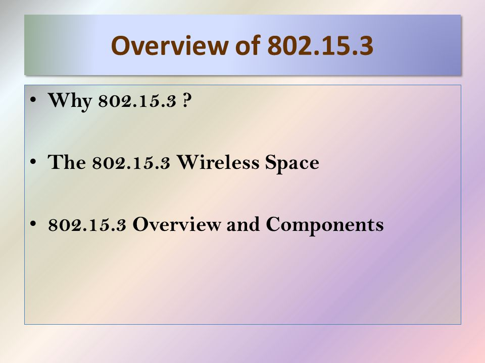 Overview of 802.15.3 Why 802.15.3 The 802.15.3 Wireless Space 802.15.3 Overview and Components