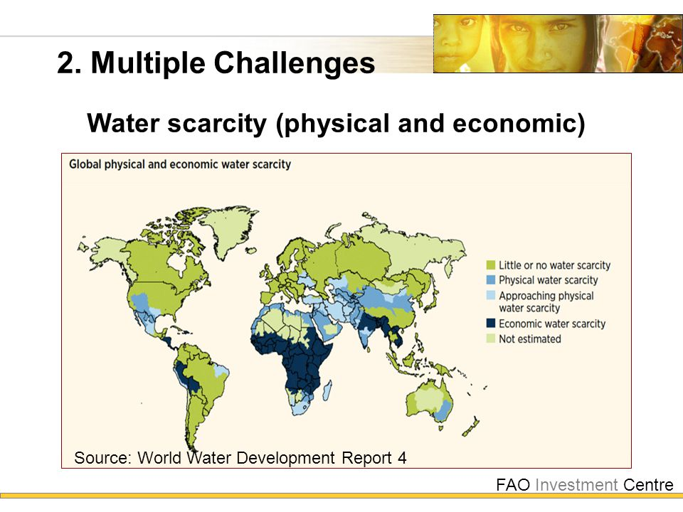 FAO Investment Centre 2. Multiple Challenges Water scarcity (physical and economic) Source: World Water Development Report 4
