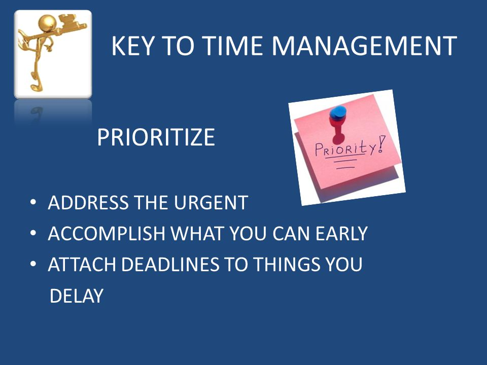 KEY TO TIME MANAGEMENT PRIORITIZE ADDRESS THE URGENT ACCOMPLISH WHAT YOU CAN EARLY ATTACH DEADLINES TO THINGS YOU DELAY