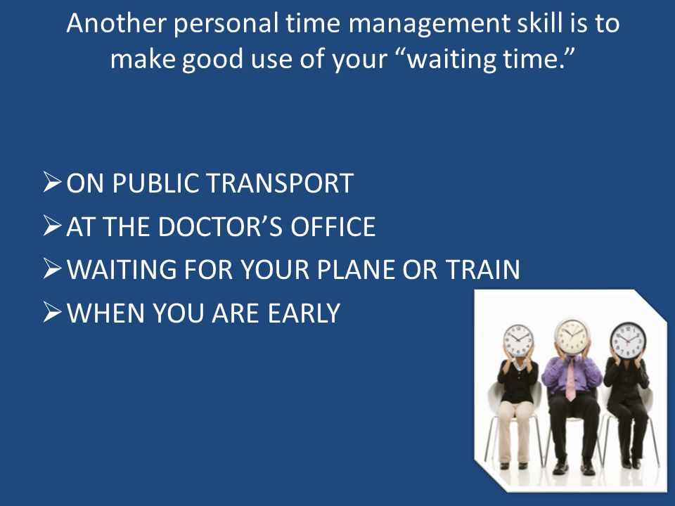 "Another personal time management skill is to make good use of your ""waiting time.""  ON PUBLIC TRANSPORT  AT THE DOCTOR'S OFFICE  WAITING FOR YOUR P"