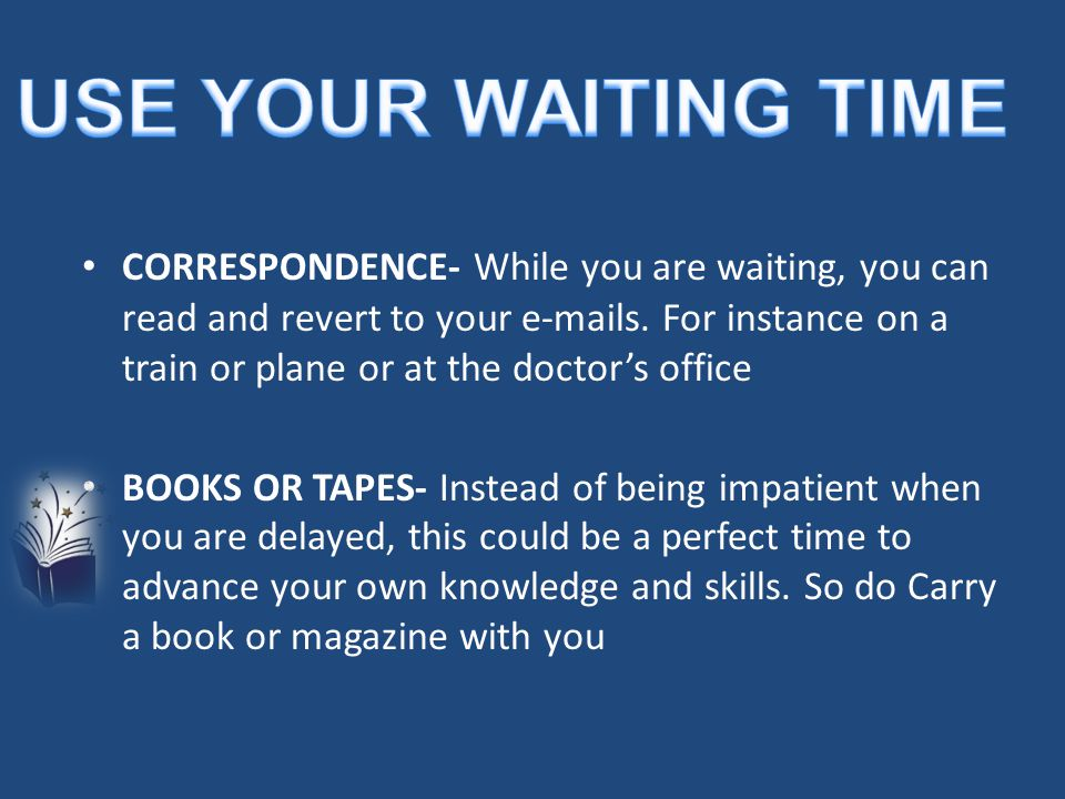 CORRESPONDENCE- While you are waiting, you can read and revert to your e-mails. For instance on a train or plane or at the doctor's office BOOKS OR TA