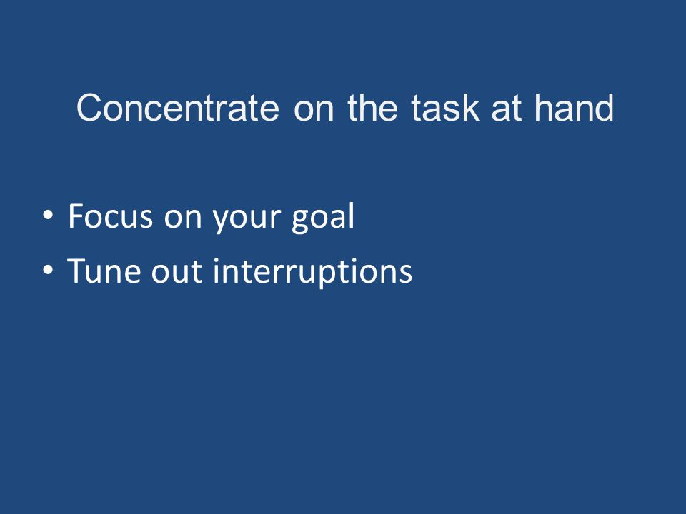 Concentrate on the task at hand Focus on your goal Tune out interruptions