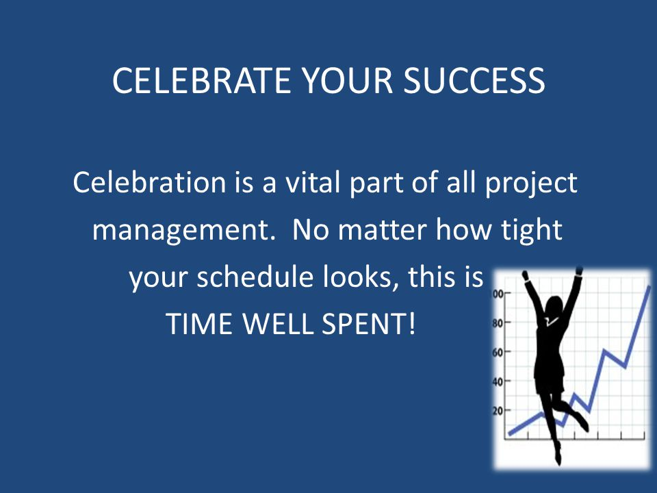 CELEBRATE YOUR SUCCESS Celebration is a vital part of all project management. No matter how tight your schedule looks, this is TIME WELL SPENT!