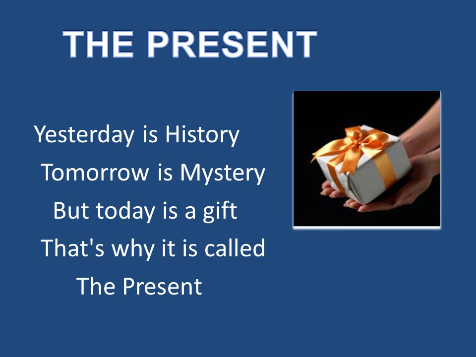 Yesterday is History Tomorrow is Mystery But today is a gift That's why it is called The Present