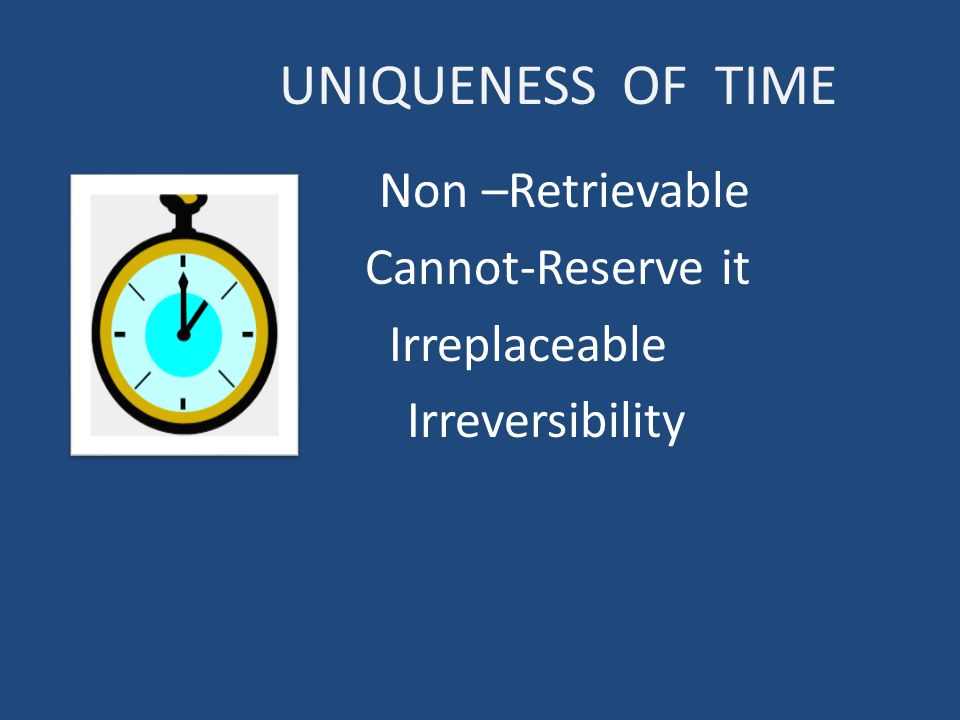 UNIQUENESS OF TIME Non –Retrievable Cannot-Reserve it Irreplaceable Irreversibility