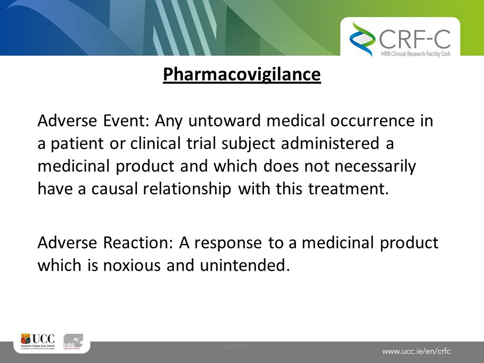 Pharmacovigilance Serious Adverse Event: Any Adverse Event that results in: Death Is life-threatening Requires in-patient hospitalisation or prolongation of existing hospitalisation Results in persistent or significant disability or incapacity A congenital anomaly/birth defect Important Medical Event / other version 1.0