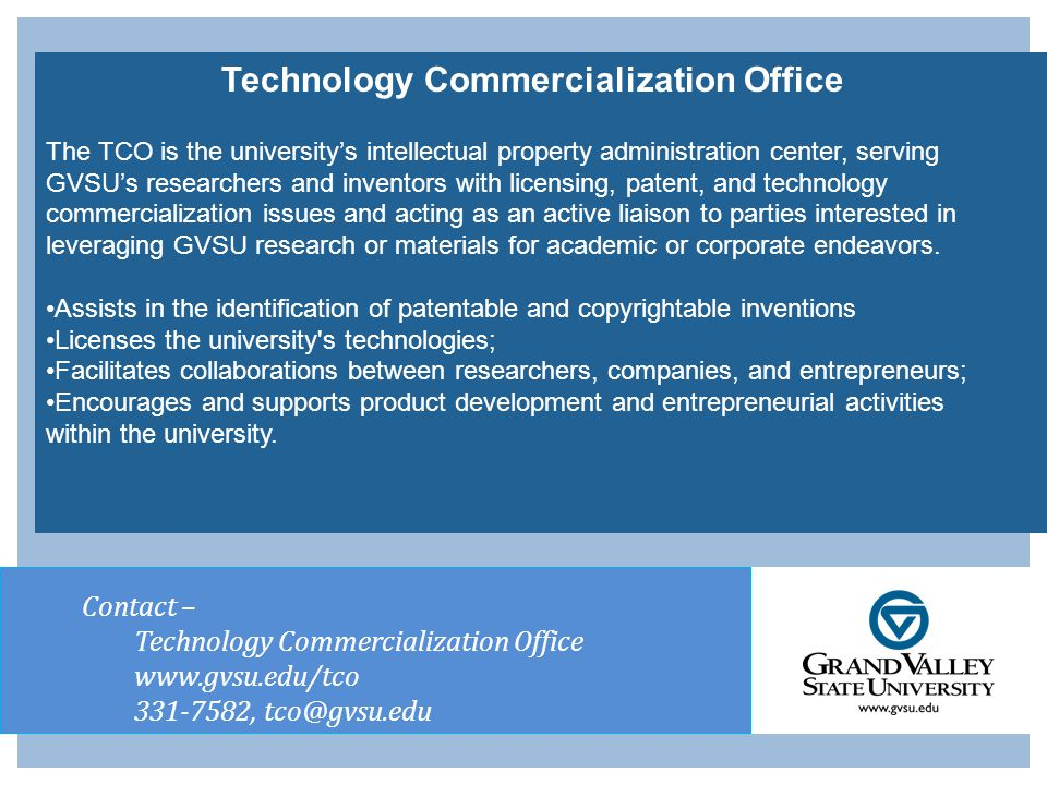 Contact – Technology Commercialization Office www.gvsu.edu/tco 331-7582, tco@gvsu.edu Technology Commercialization Office The TCO is the university's intellectual property administration center, serving GVSU's researchers and inventors with licensing, patent, and technology commercialization issues and acting as an active liaison to parties interested in leveraging GVSU research or materials for academic or corporate endeavors.