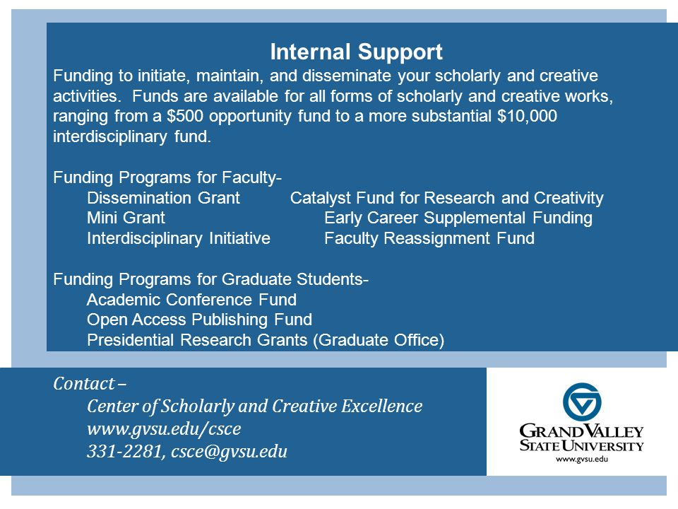Contact – Center of Scholarly and Creative Excellence www.gvsu.edu/csce 331-2281, csce@gvsu.edu Internal Support Funding to initiate, maintain, and disseminate your scholarly and creative activities.